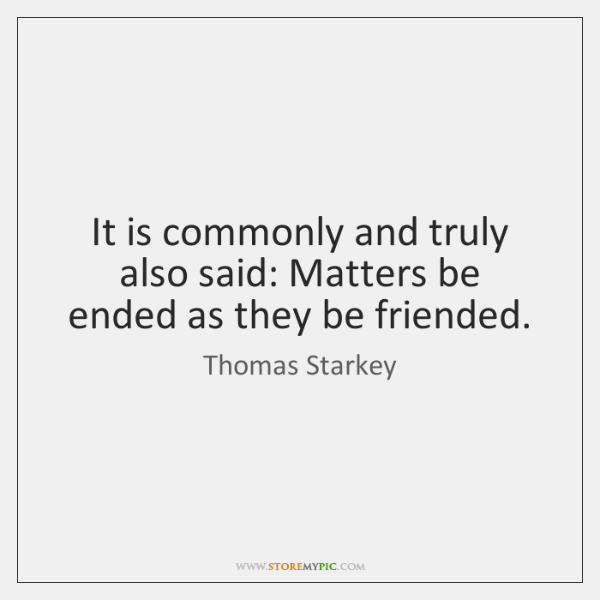 It is commonly and truly also said: Matters be ended as they ...