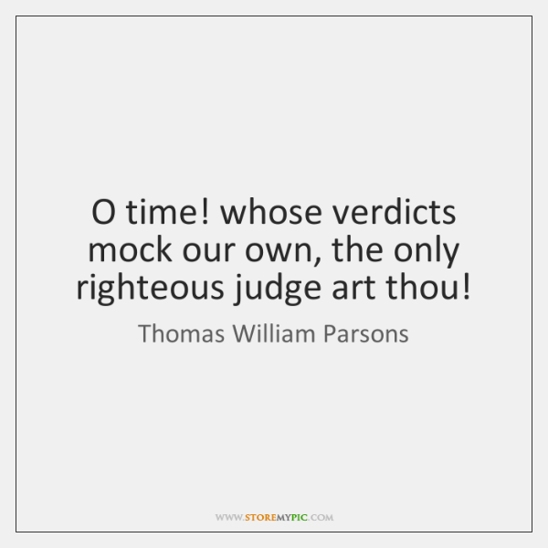 O time! whose verdicts mock our own, the only righteous judge art ...