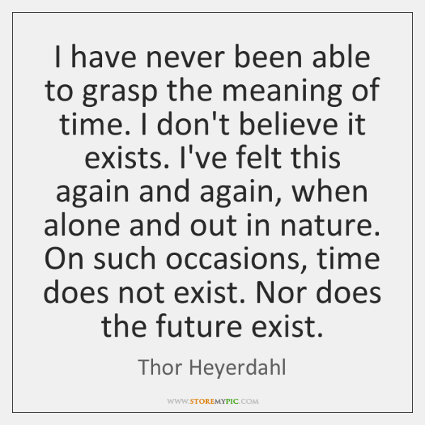 I have never been able to grasp the meaning of time. I ...