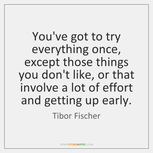 You've got to try everything once, except those things you don't like, ...