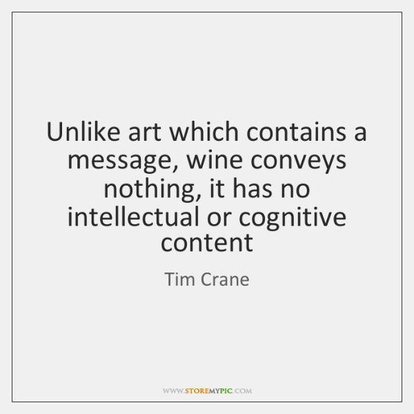 Unlike art which contains a message, wine conveys nothing, it has no ...