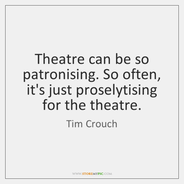 Theatre can be so patronising. So often, it's just proselytising for the ...