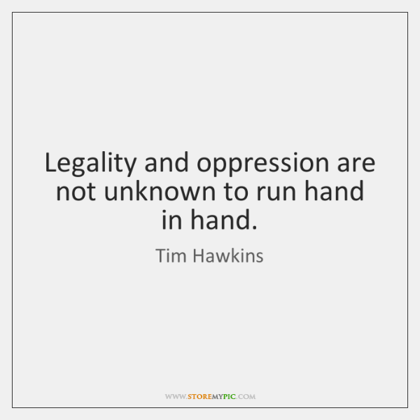 Legality and oppression are not unknown to run hand in hand.