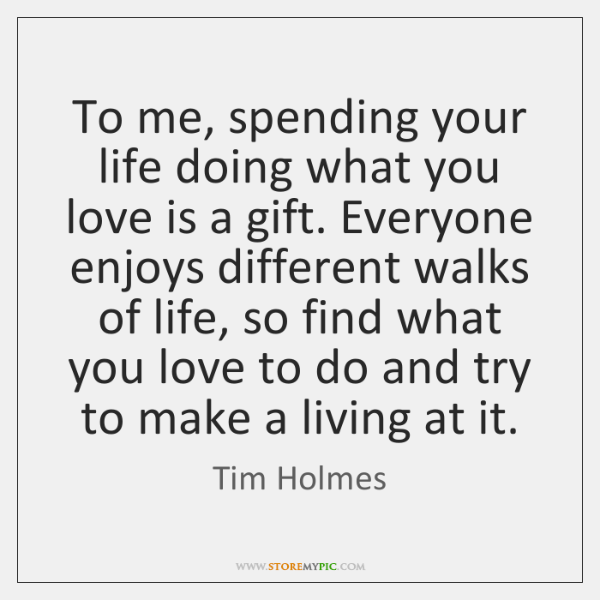 To me, spending your life doing what you love is a gift. ...