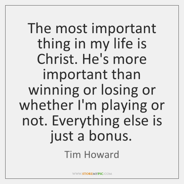 The most important thing in my life is Christ. He's more important ...