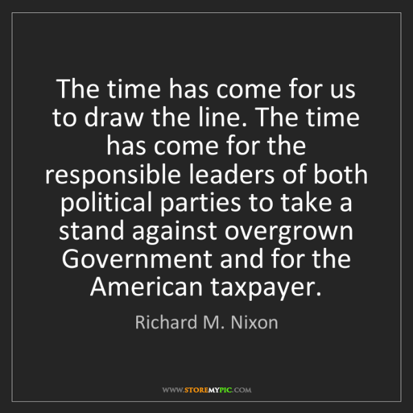 Richard M. Nixon: The time has come for us to draw the line. The time has...