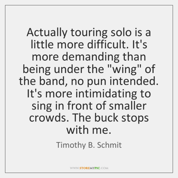 Actually touring solo is a little more difficult. It's more demanding than ...