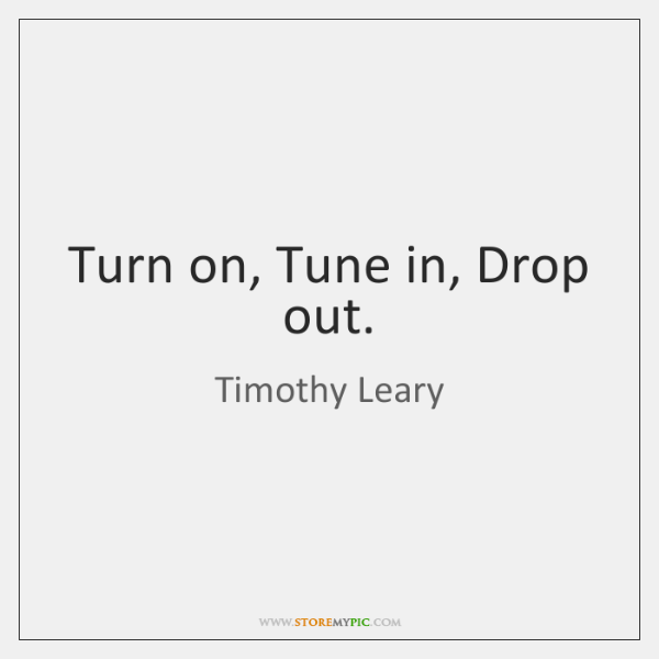 Turn on, Tune in, Drop out.