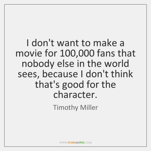 I don't want to make a movie for 100,000 fans that nobody else ...