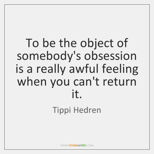 To be the object of somebody's obsession is a really awful feeling ...