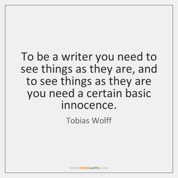 To be a writer you need to see things as they are, ...