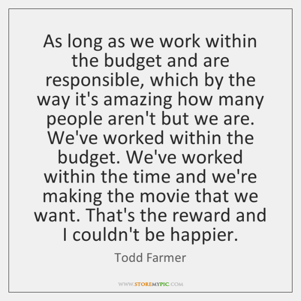 As long as we work within the budget and are responsible, which ...