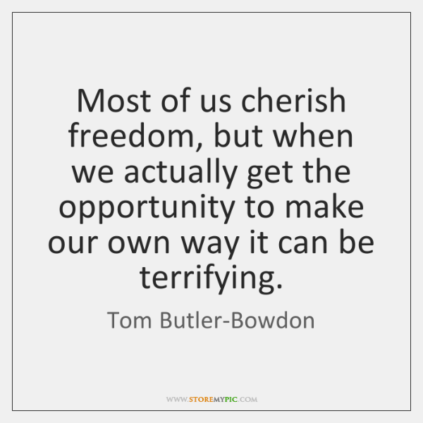 Most of us cherish freedom, but when we actually get the opportunity ...