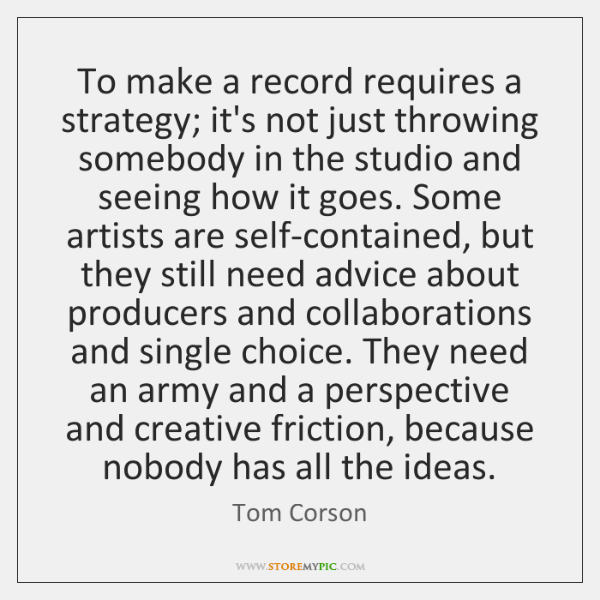 To make a record requires a strategy; it's not just throwing somebody ...