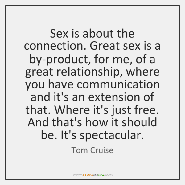 Sex is about the connection. Great sex is a by-product, for me, ...