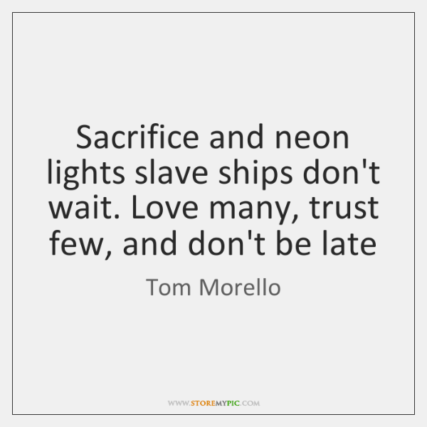 Sacrifice and neon lights slave ships don't wait. Love many, trust few, ...