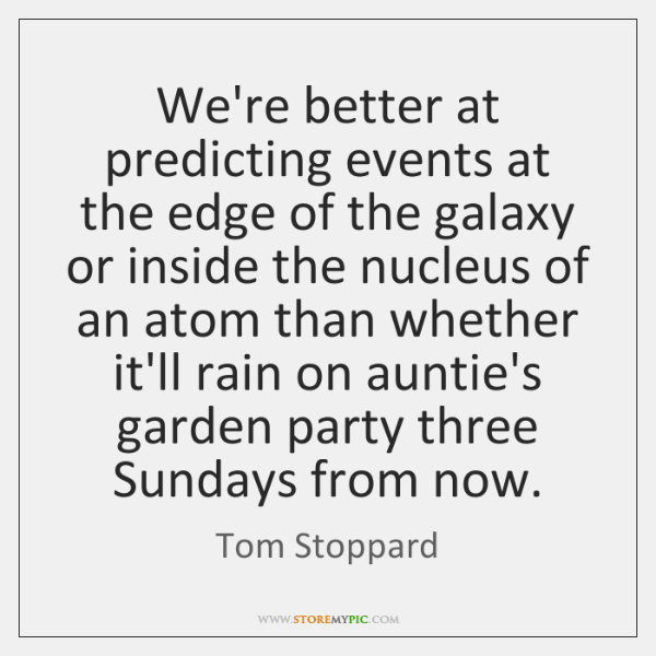 We're better at predicting events at the edge of the galaxy or ...