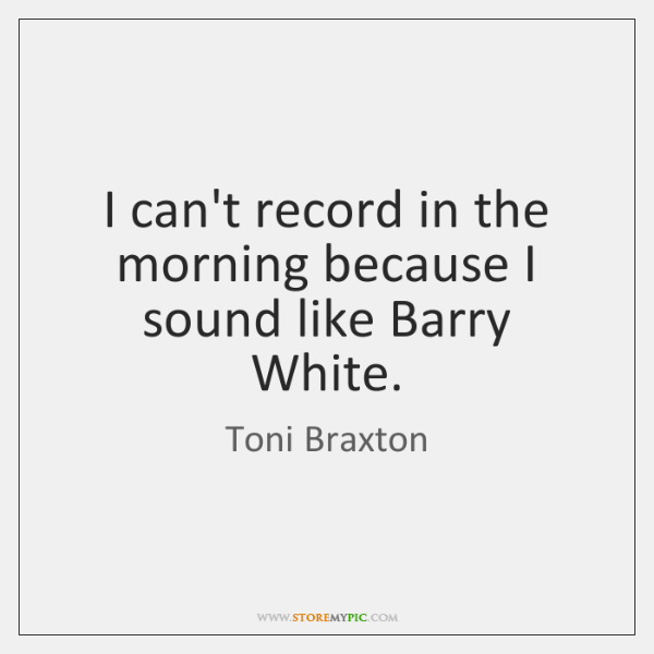 I can't record in the morning because I sound like Barry White.