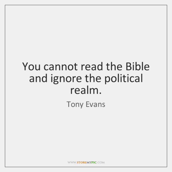 You cannot read the Bible and ignore the political realm.