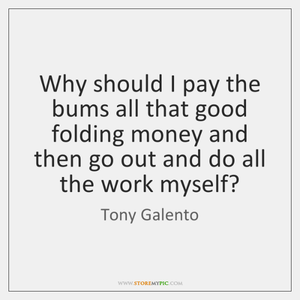Why should I pay the bums all that good folding money and ...