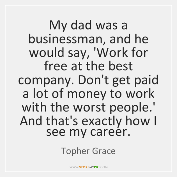 My dad was a businessman, and he would say, 'Work for free ...