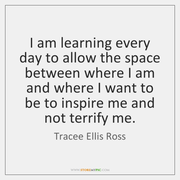 I am learning every day to allow the space between where I ...