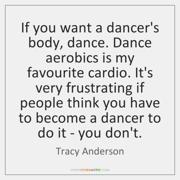If you want a dancer's body, dance. Dance aerobics is my favourite ...