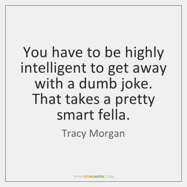 You have to be highly intelligent to get away with a dumb ...