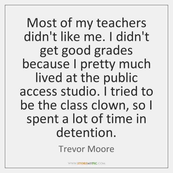 Most of my teachers didn't like me. I didn't get good grades ...