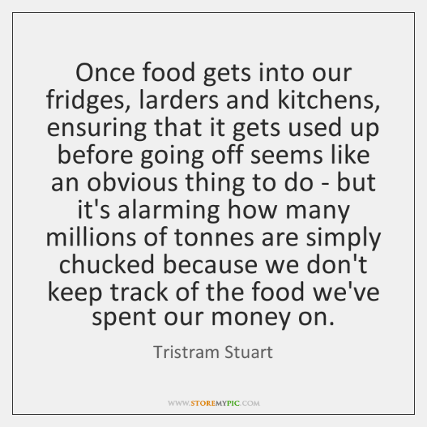 Once food gets into our fridges, larders and kitchens, ensuring that it ...