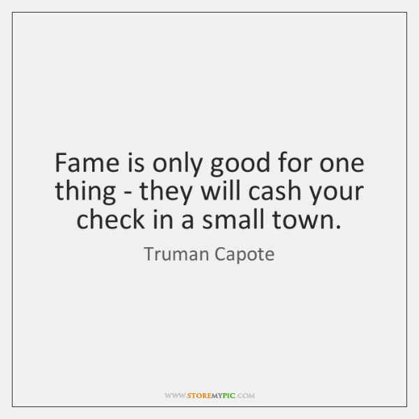 Fame is only good for one thing - they will cash your ...
