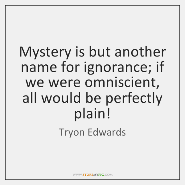 Mystery is but another name for ignorance; if we were omniscient, all ...