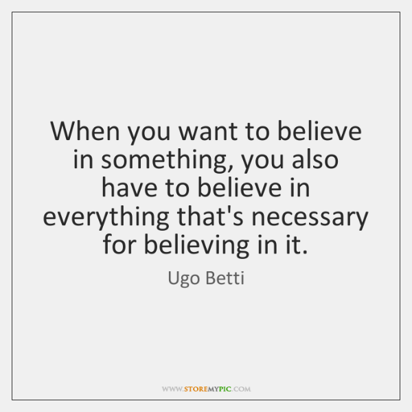 When you want to believe in something, you also have to believe ...