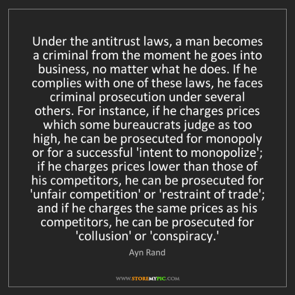 Ayn Rand: Under the antitrust laws, a man becomes a criminal from...