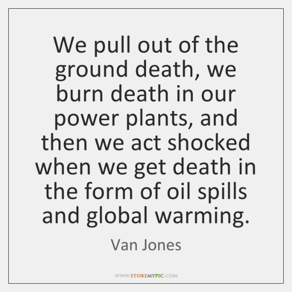 We pull out of the ground death, we burn death in our ...