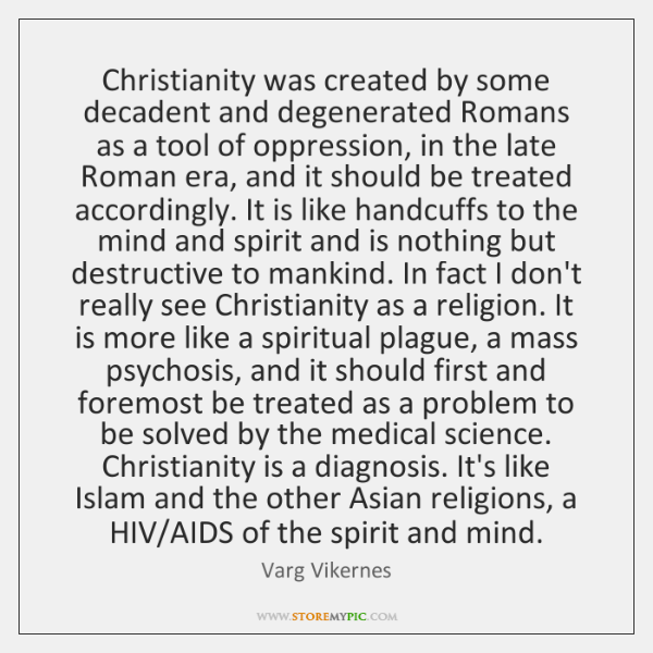 Christianity was created by some decadent and degenerated Romans as a tool ...