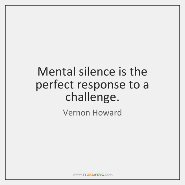 Mental silence is the perfect response to a challenge.