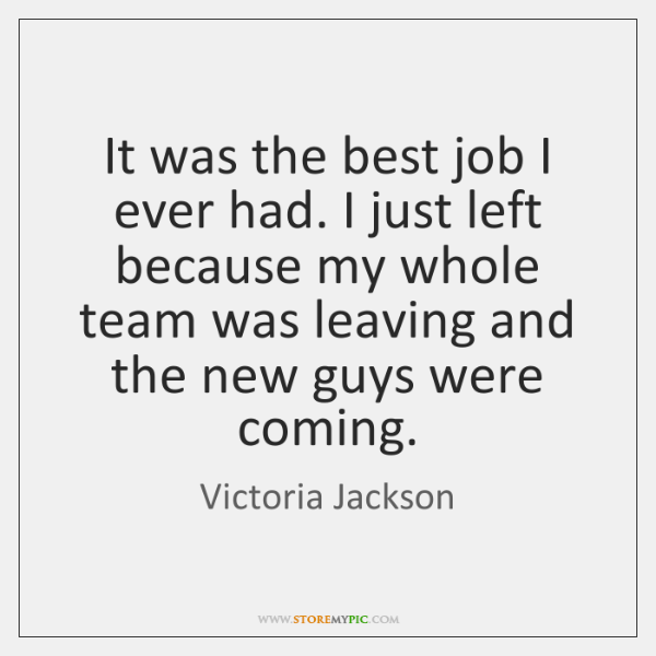It was the best job I ever had. I just left because ...