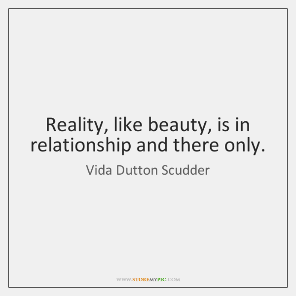 Reality, like beauty, is in relationship and there only.