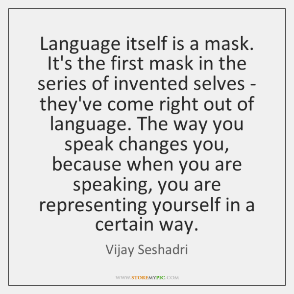 Language itself is a mask. It's the first mask in the series ...