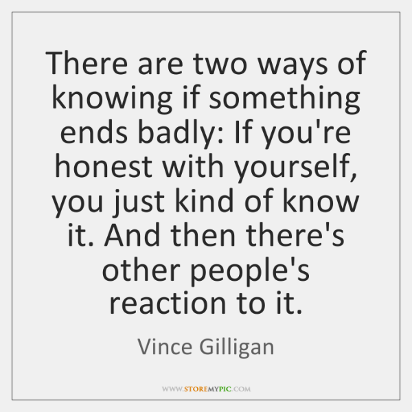There are two ways of knowing if something ends badly: If you're ...