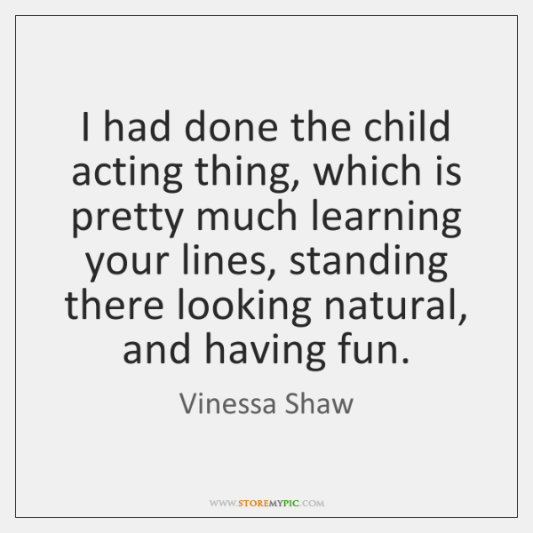 I had done the child acting thing, which is pretty much learning ...