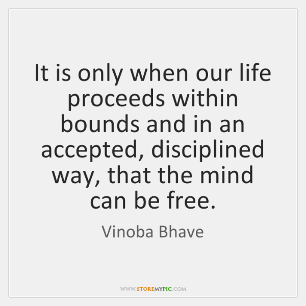 It is only when our life proceeds within bounds and in an ...