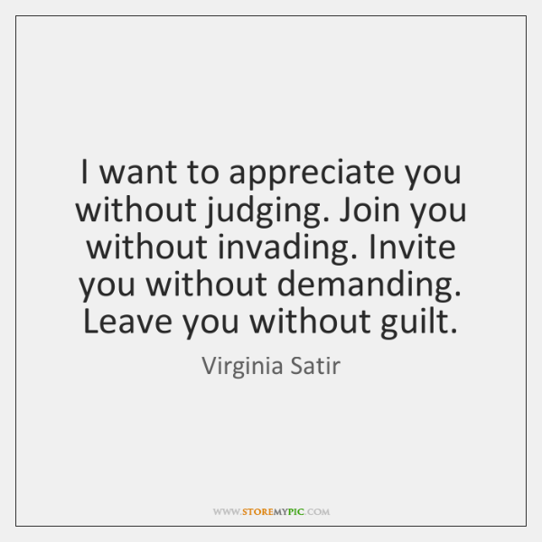 I want to appreciate you without judging. Join you without invading. Invite ...