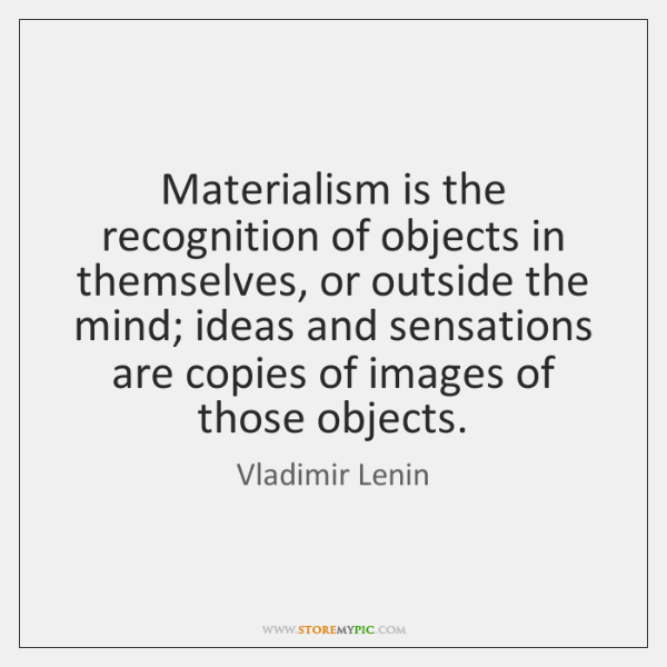 Materialism is the recognition of objects in themselves, or outside the mind; ...