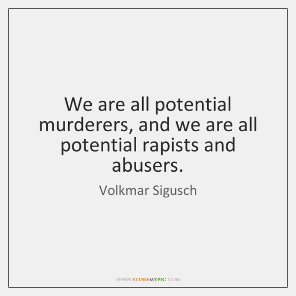 We are all potential murderers, and we are all potential rapists and ...