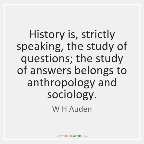 History is, strictly speaking, the study of questions; the study of answers ...