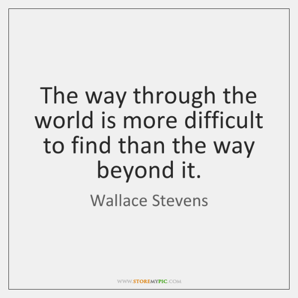 The way through the world is more difficult to find than the ...
