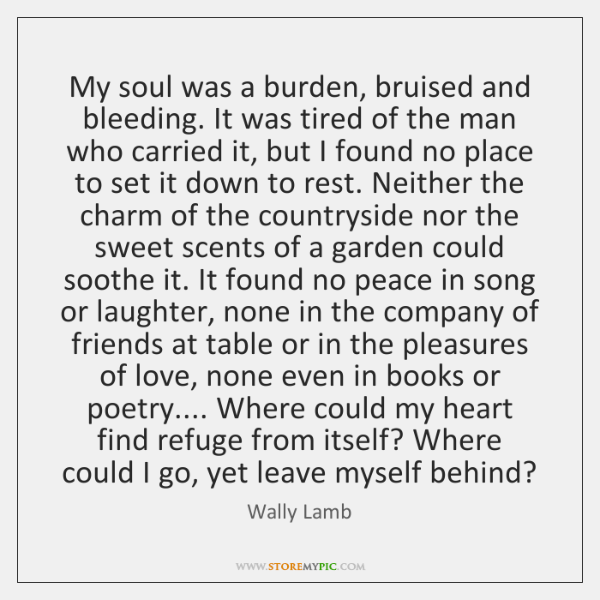 My soul was a burden, bruised and bleeding. It was tired of ...