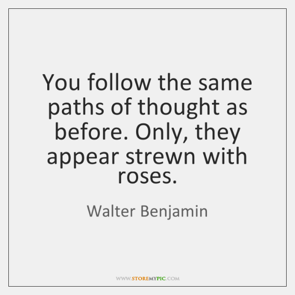 You follow the same paths of thought as before. Only, they appear ...